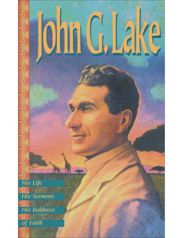 John G. Lake - His Life, His Sermons, His Boldness of Faith Paperback Book