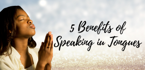 5 Benefits of Speaking in Tongues